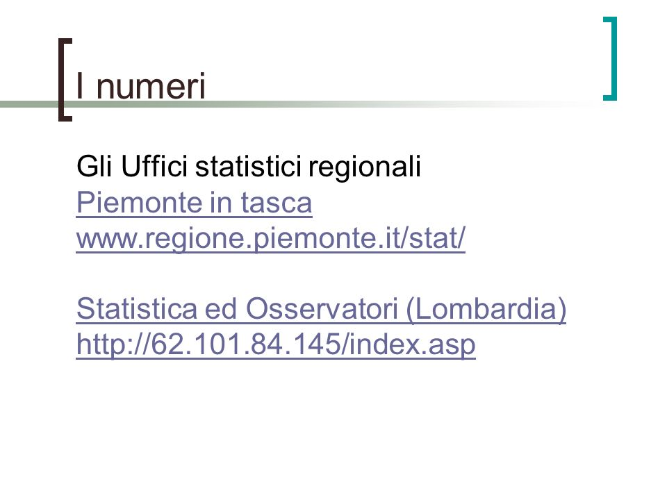 I numeri Gli Uffici statistici regionali Piemonte in tasca www.regione.piemonte.it/stat/ Statistica ed Osservatori (Lombardia) http://62.101.84.145/in
