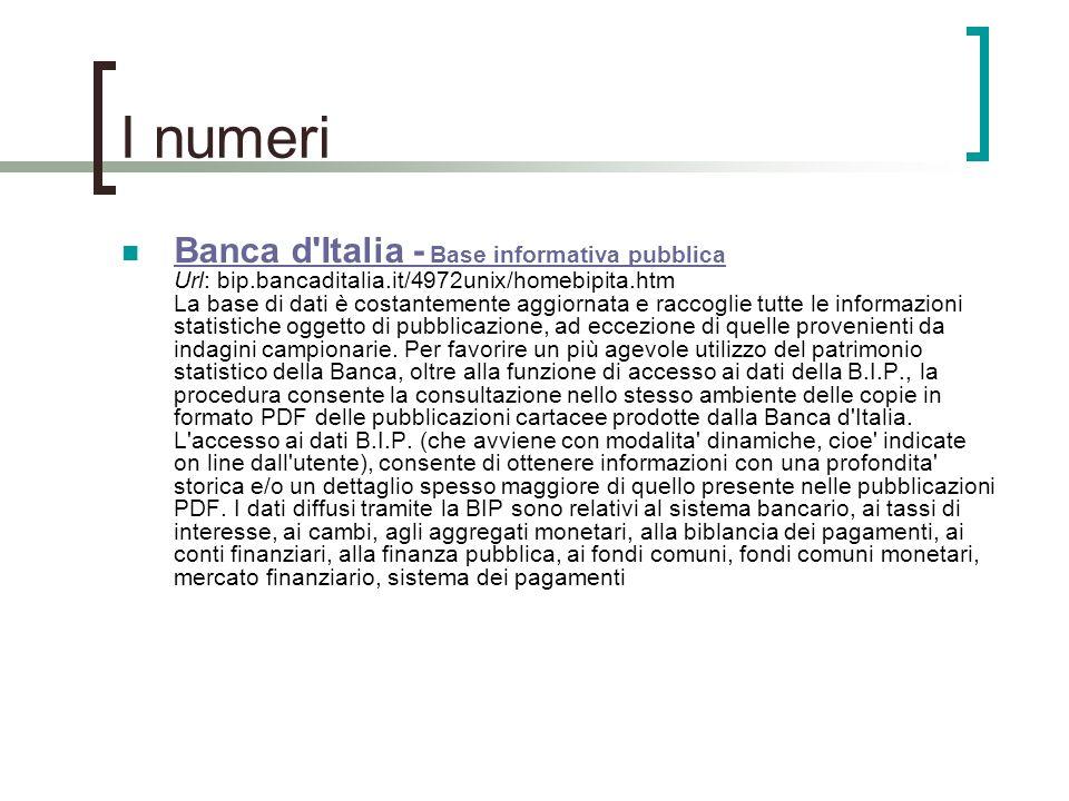 I numeri Banca d'Italia - Base informativa pubblica Url: bip.bancaditalia.it/4972unix/homebipita.htm La base di dati è costantemente aggiornata e racc