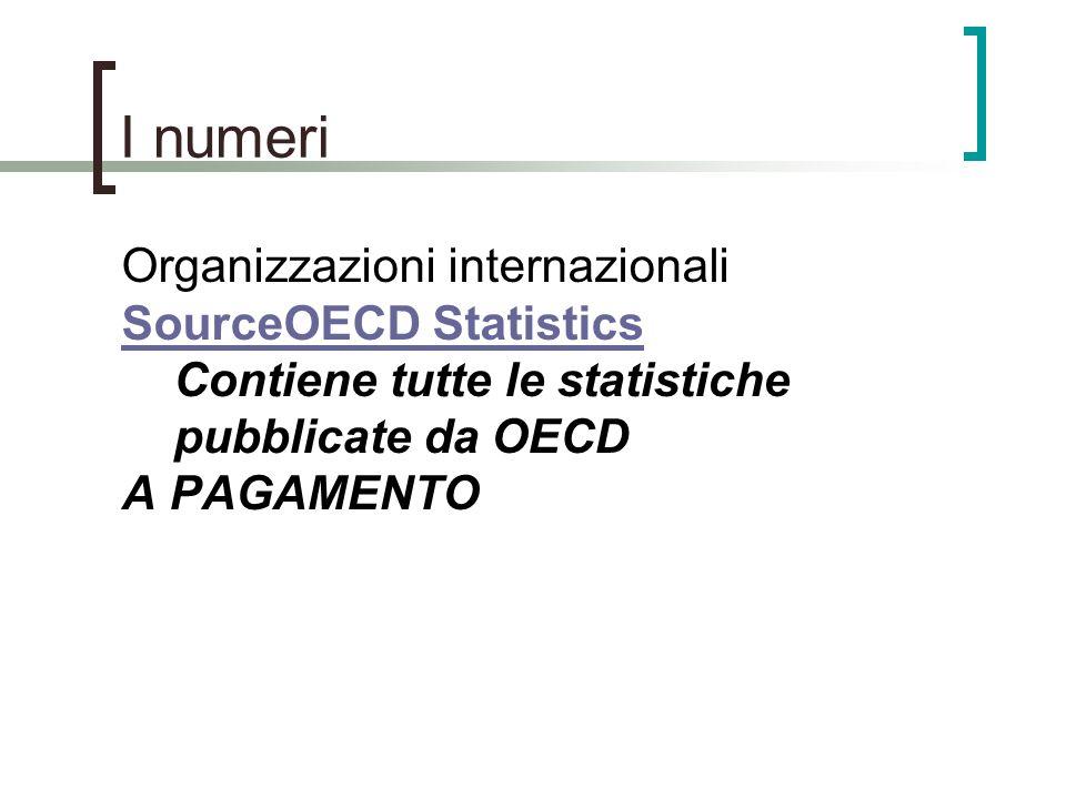 I numeri Organizzazioni internazionali SourceOECD Statistics SourceOECD Statistics Contiene tutte le statistiche pubblicate da OECD A PAGAMENTO