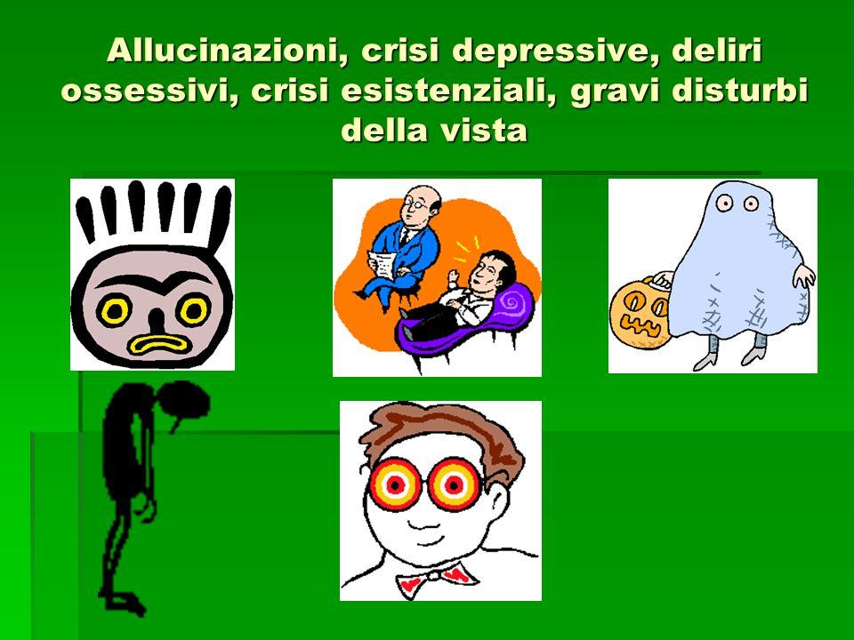 Allucinazioni, crisi depressive, deliri ossessivi, crisi esistenziali, gravi disturbi della vista