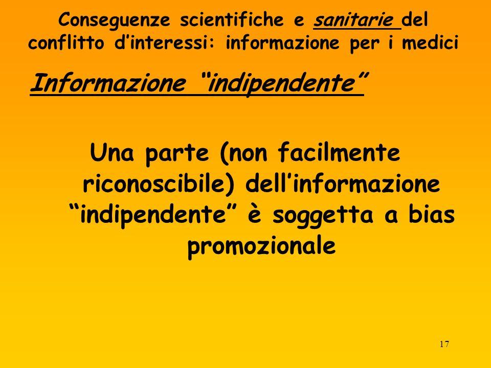 17 Conseguenze scientifiche e sanitarie del conflitto dinteressi: informazione per i medici Informazione indipendente Una parte (non facilmente riconoscibile) dellinformazione indipendente è soggetta a bias promozionale