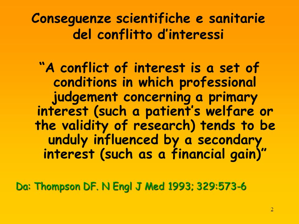 2 Conseguenze scientifiche e sanitarie del conflitto dinteressi A conflict of interest is a set of conditions in which professional judgement concerning a primary interest (such a patients welfare or the validity of research) tends to be unduly influenced by a secondary interest (such as a financial gain) Da: Thompson DF.