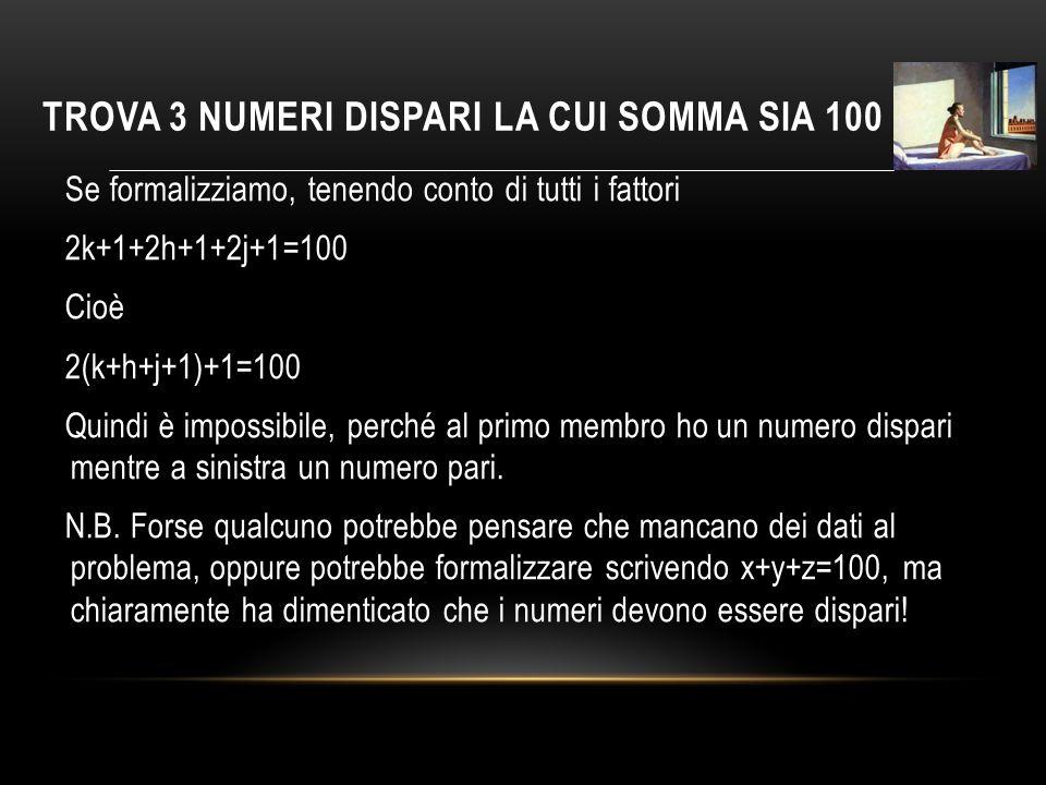 TROVA 3 NUMERI DISPARI LA CUI SOMMA SIA 100 Se formalizziamo, tenendo conto di tutti i fattori 2k+1+2h+1+2j+1=100 Cioè 2(k+h+j+1)+1=100 Quindi è impossibile, perché al primo membro ho un numero dispari mentre a sinistra un numero pari.
