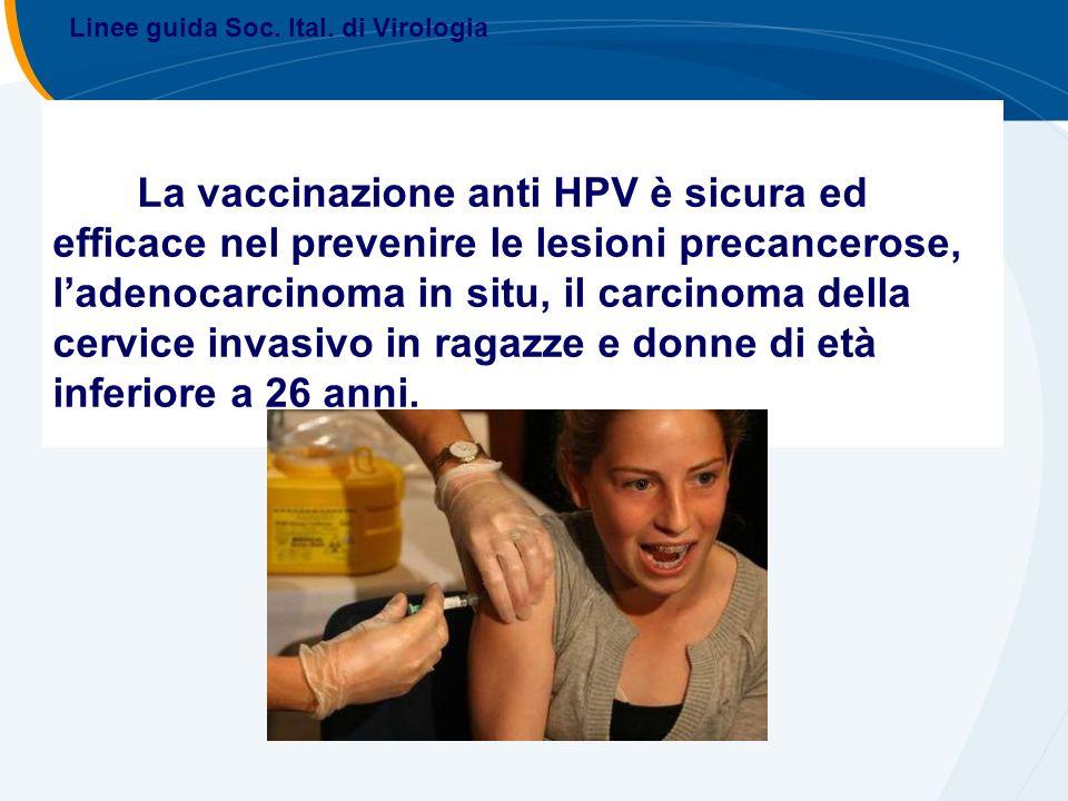 La vaccinazione anti HPV è sicura ed efficace nel prevenire le lesioni precancerose, ladenocarcinoma in situ, il carcinoma della cervice invasivo in ragazze e donne di età inferiore a 26 anni.