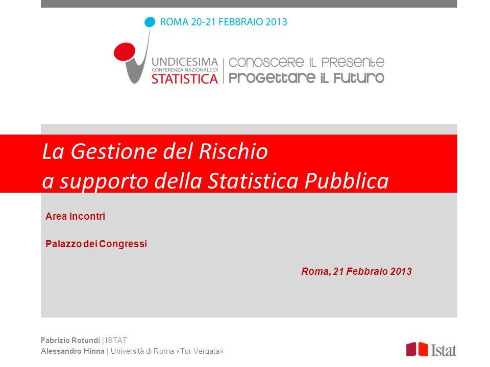 La Gestione del Rischio a supporto della Statistica Pubblica Fabrizio Rotundi | ISTAT Alessandro Hinna | Università di Roma «Tor Vergata» Area Incontr