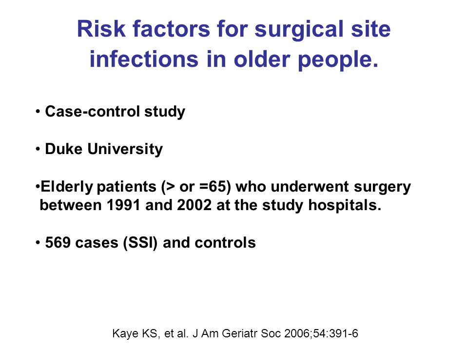 Risk factors for surgical site infections in older people. Kaye KS, et al. J Am Geriatr Soc 2006;54:391-6 Case-control study Duke University Elderly p