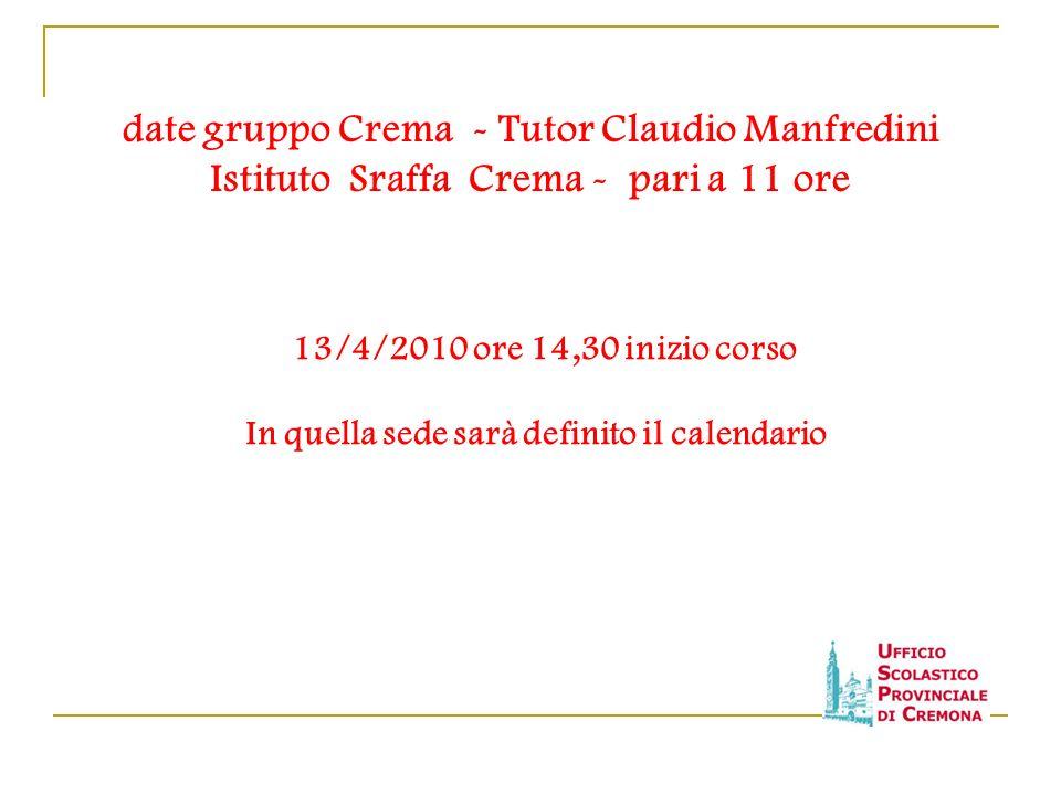 date gruppo Crema - Tutor Claudio Manfredini Istituto Sraffa Crema - pari a 11 ore 13/4/2010 ore 14,30 inizio corso In quella sede sarà definito il ca