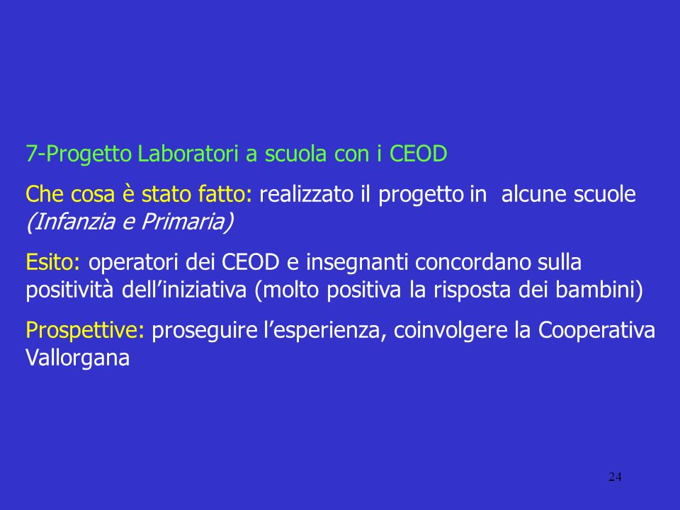 24 7-Progetto Laboratori a scuola con i CEOD Che cosa è stato fatto: realizzato il progetto in alcune scuole (Infanzia e Primaria) Esito: operatori de