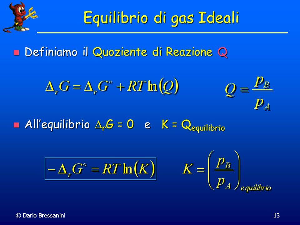 © Dario Bressanini13 Equilibrio di gas Ideali Definiamo il Quoziente di Reazione Q Definiamo il Quoziente di Reazione Q Allequilibrio r G = 0 e K = Q
