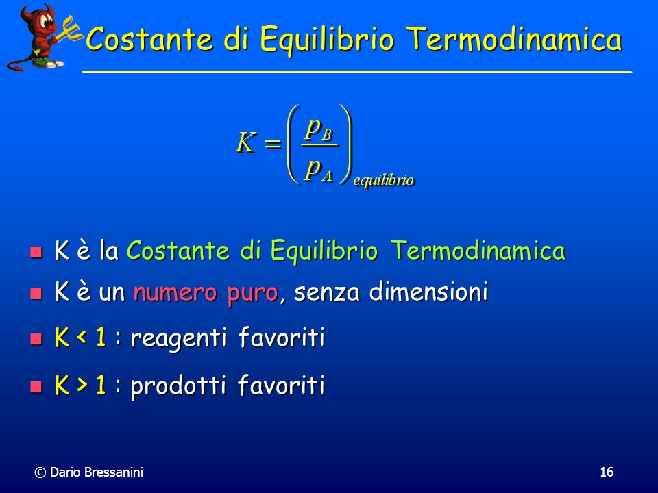 © Dario Bressanini16 Costante di Equilibrio Termodinamica K è la Costante di Equilibrio Termodinamica K è la Costante di Equilibrio Termodinamica K è