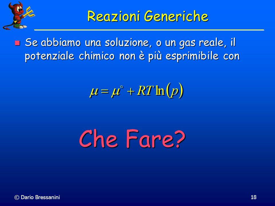 © Dario Bressanini18 Se abbiamo una soluzione, o un gas reale, il potenziale chimico non è più esprimibile con Se abbiamo una soluzione, o un gas real