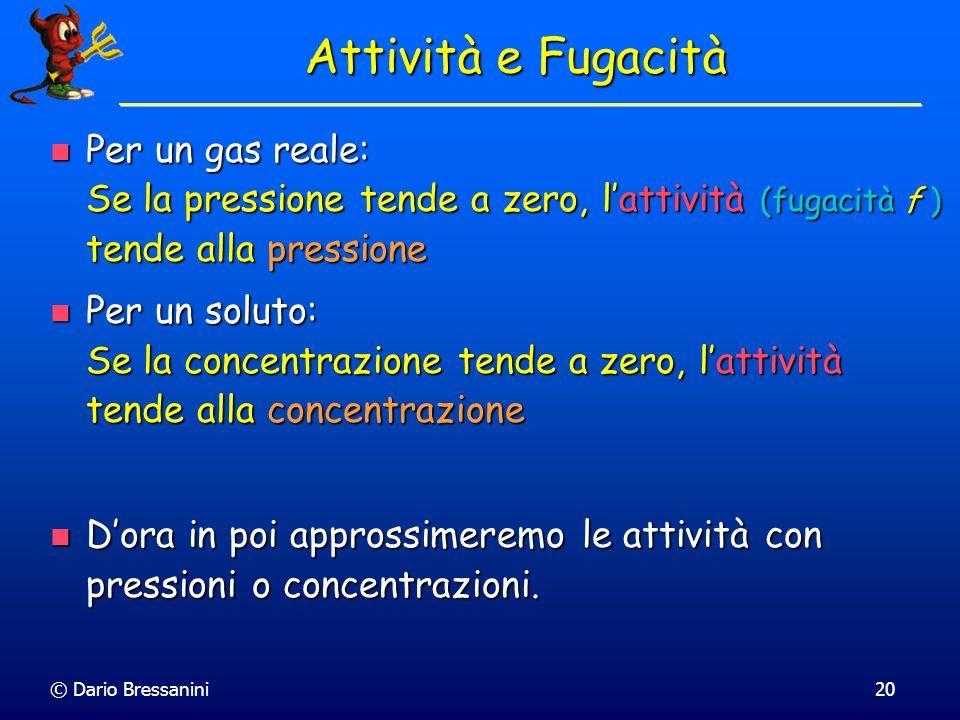 © Dario Bressanini20 Per un gas reale: Se la pressione tende a zero, lattività (fugacità f ) tende alla pressione Per un gas reale: Se la pressione te
