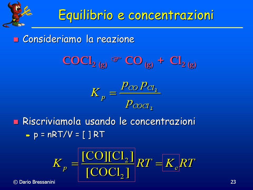 © Dario Bressanini23 Equilibrio e concentrazioni Consideriamo la reazione Consideriamo la reazione Riscriviamola usando le concentrazioni Riscriviamol
