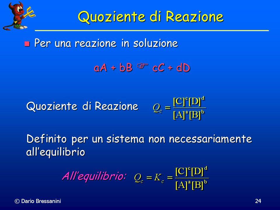 © Dario Bressanini24 Per una reazione in soluzione Per una reazione in soluzione Quoziente di Reazione Allequilibrio: aA + bB cC + dD Definito per un