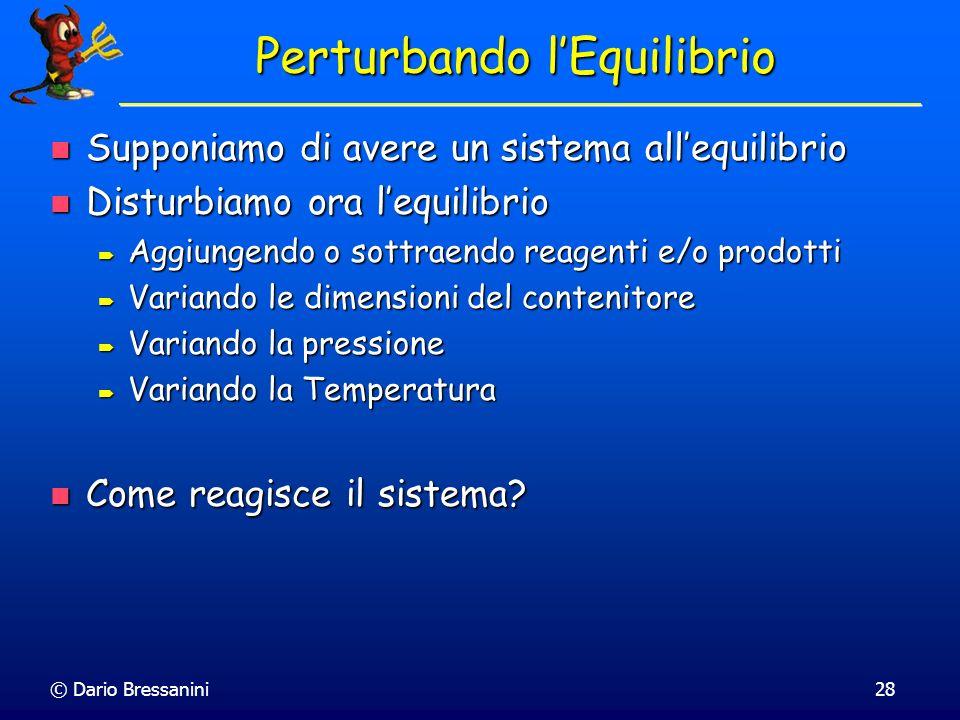 © Dario Bressanini28 Perturbando lEquilibrio Supponiamo di avere un sistema allequilibrio Supponiamo di avere un sistema allequilibrio Disturbiamo ora