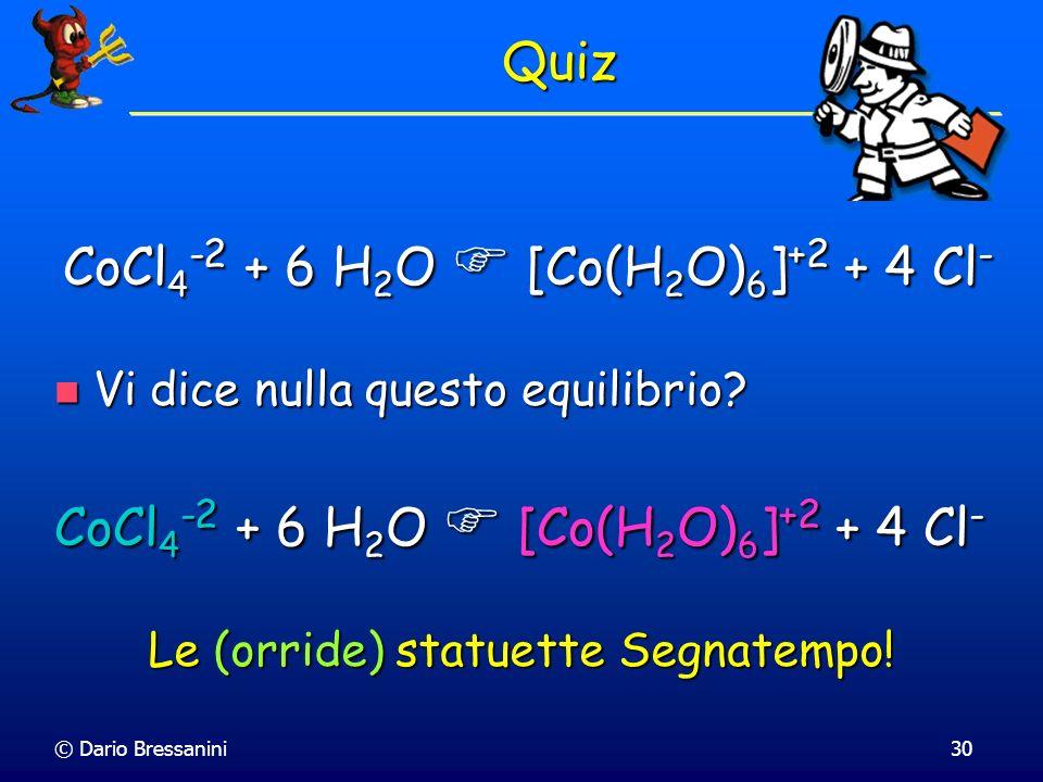 © Dario Bressanini30 Quiz Vi dice nulla questo equilibrio? Vi dice nulla questo equilibrio? CoCl 4 -2 + 6 H 2 O [Co(H 2 O) 6 ] +2 + 4 Cl - Le (orride)