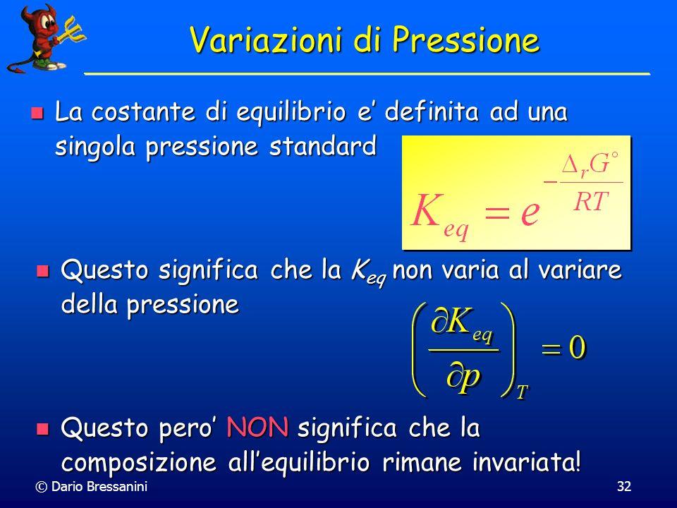 © Dario Bressanini32 Variazioni di Pressione La costante di equilibrio e definita ad una singola pressione standard La costante di equilibrio e defini