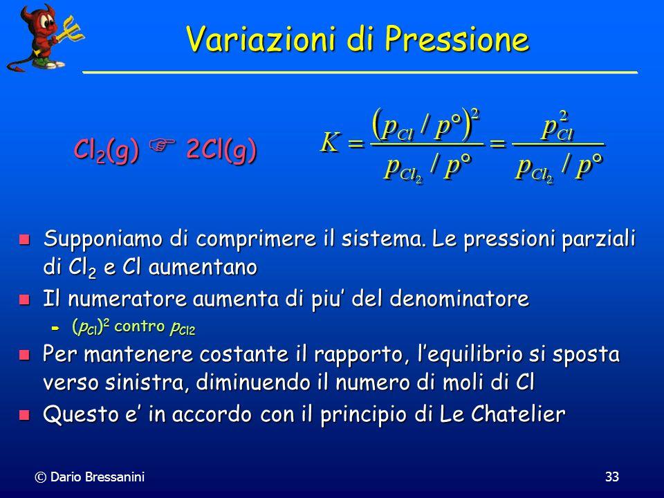 © Dario Bressanini33 Variazioni di Pressione Supponiamo di comprimere il sistema. Le pressioni parziali di Cl 2 e Cl aumentano Supponiamo di comprimer