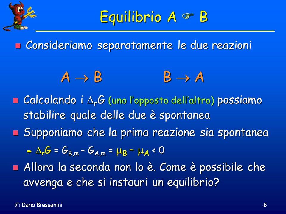 © Dario Bressanini7 Grado di Avanzamento Consideriamo ancora la reazione A B Consideriamo ancora la reazione A B Supponiamo che una quantità infinitesima d di A si trasformi in B Supponiamo che una quantità infinitesima d di A si trasformi in B Allora Allora dn A = -d (negativo perché si consuma) dn A = -d (negativo perché si consuma) dn B = d (positivo perché si crea) dn B = d (positivo perché si crea) è il grado di avanzamento della reazione (e si misura ovviamente in moli) è il grado di avanzamento della reazione (e si misura ovviamente in moli)