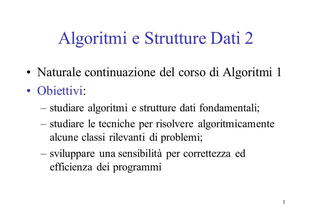 1 Algoritmi e Strutture Dati 2 Naturale continuazione del corso di Algoritmi 1 Obiettivi: –studiare algoritmi e strutture dati fondamentali; –studiare le tecniche per risolvere algoritmicamente alcune classi rilevanti di problemi; –sviluppare una sensibilità per correttezza ed efficienza dei programmi