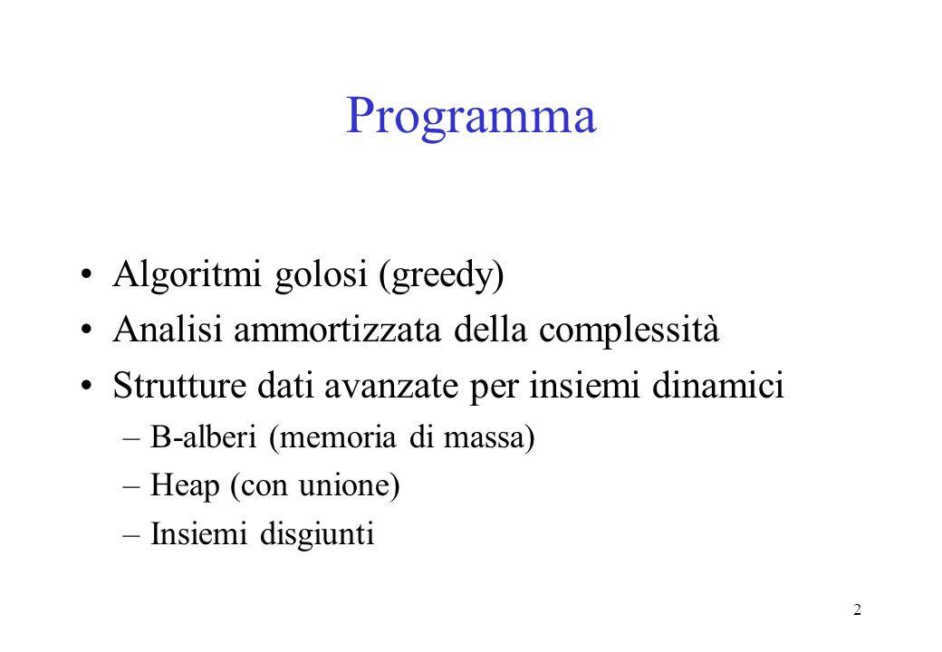 2 Programma Algoritmi golosi (greedy) Analisi ammortizzata della complessità Strutture dati avanzate per insiemi dinamici –B-alberi (memoria di massa) –Heap (con unione) –Insiemi disgiunti