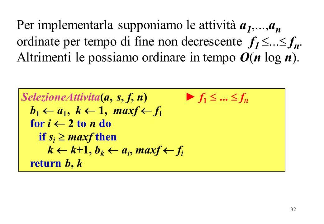 32 Per implementarla supponiamo le attività a 1,...,a n ordinate per tempo di fine non decrescente f 1... f n. Altrimenti le possiamo ordinare in temp