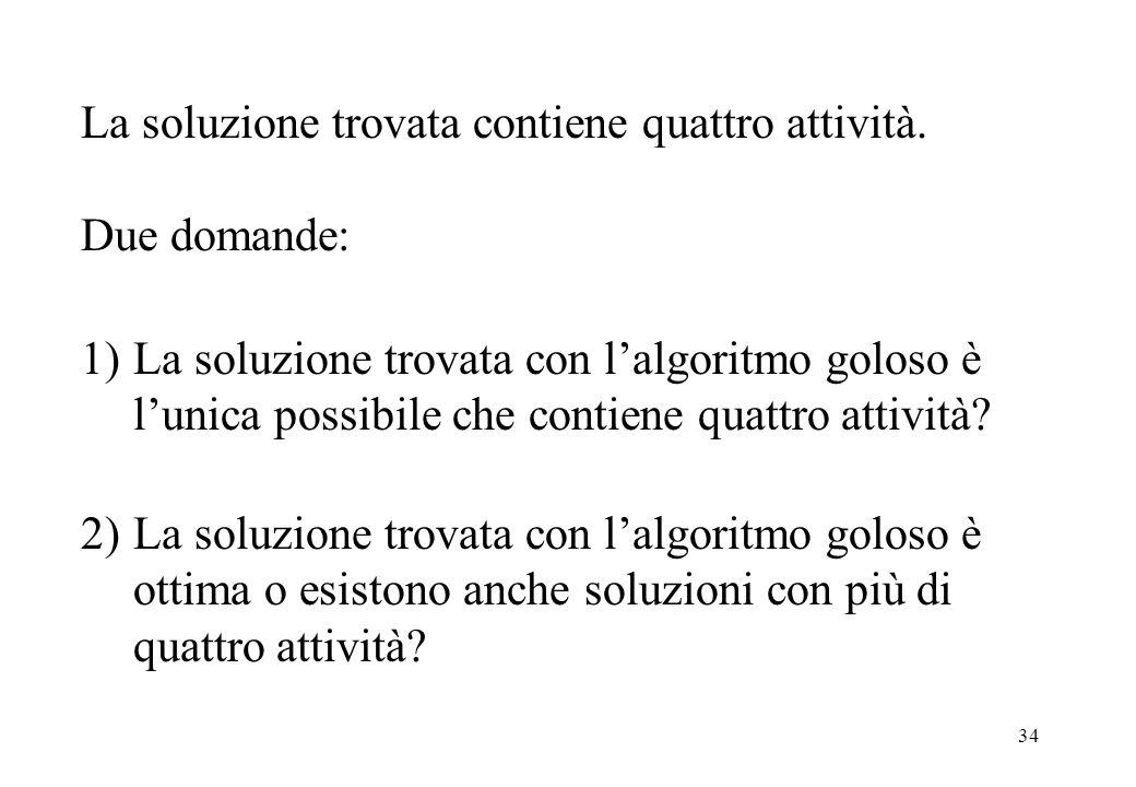 34 La soluzione trovata contiene quattro attività. Due domande: Enunciato del problema 1)La soluzione trovata con lalgoritmo goloso è lunica possibile