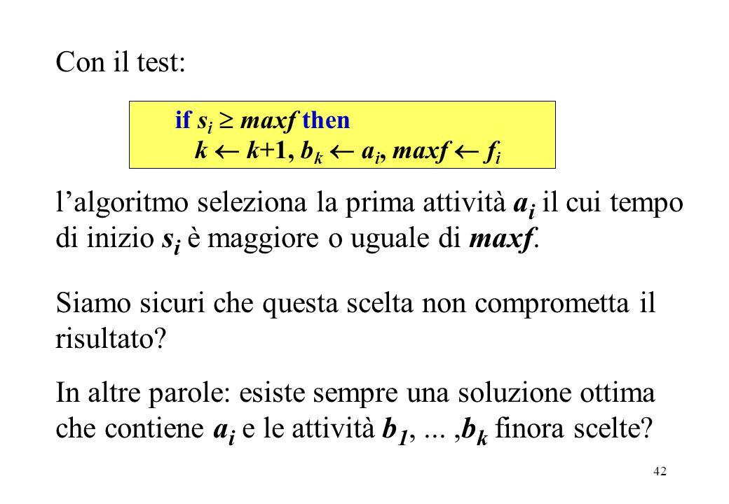 42 Con il test: Siamo sicuri che questa scelta non comprometta il risultato? In altre parole: esiste sempre una soluzione ottima che contiene a i e le