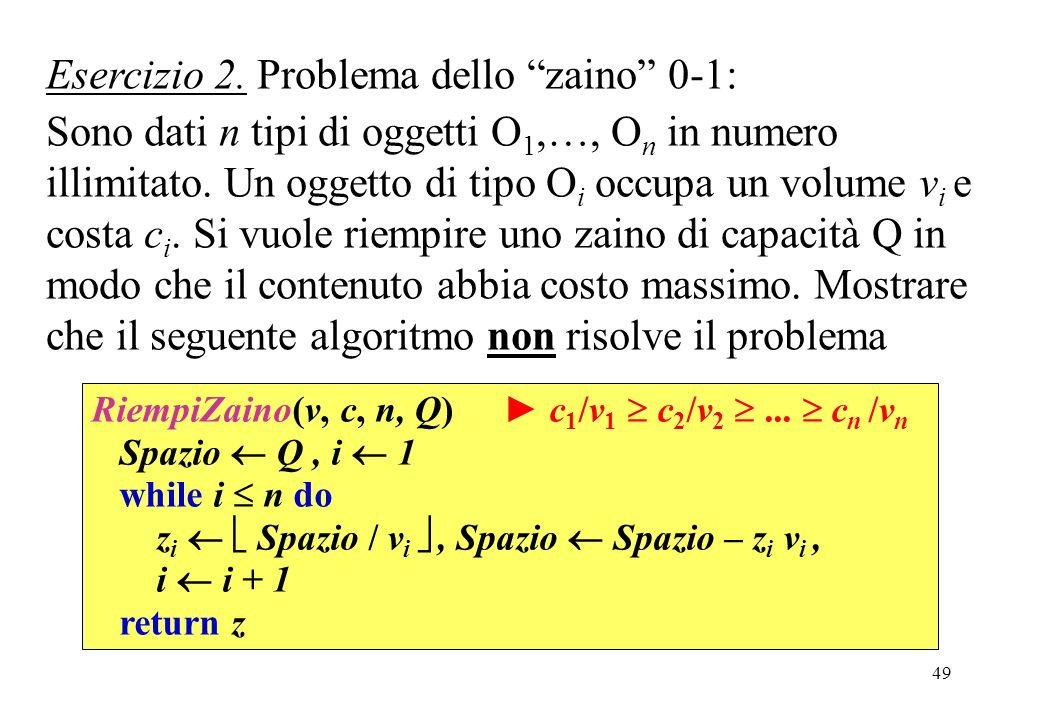 49 Esercizio 2. Problema dello zaino 0-1: Sono dati n tipi di oggetti O 1,…, O n in numero illimitato. Un oggetto di tipo O i occupa un volume v i e c