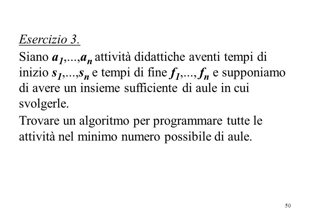 50 Esercizio 3. Siano a 1,...,a n attività didattiche aventi tempi di inizio s 1,...,s n e tempi di fine f 1,..., f n e supponiamo di avere un insieme
