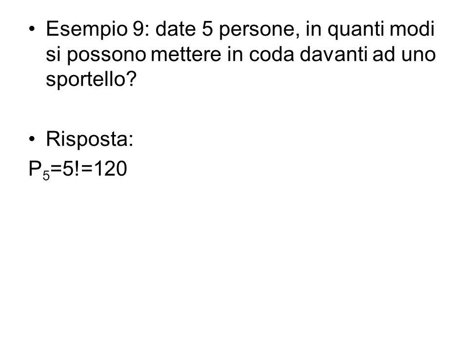 Esempio 9: date 5 persone, in quanti modi si possono mettere in coda davanti ad uno sportello? Risposta: P 5 =5!=120