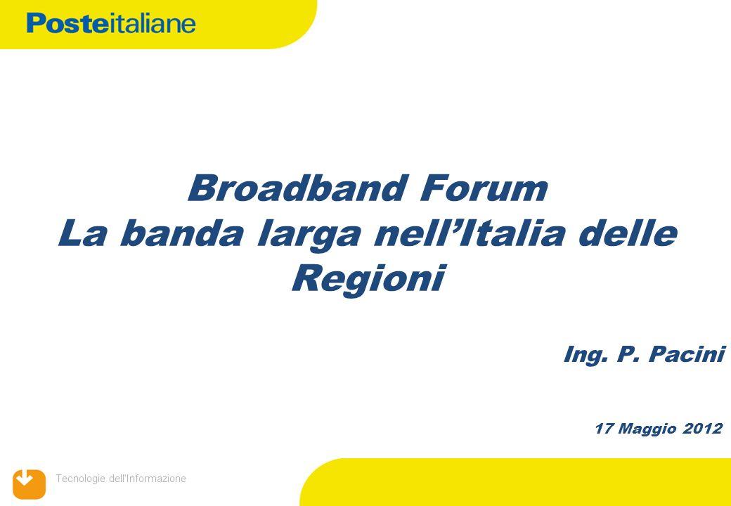 Tecnologie dell'Informazione Broadband Forum La banda larga nellItalia delle Regioni 17 Maggio 2012 Ing. P. Pacini