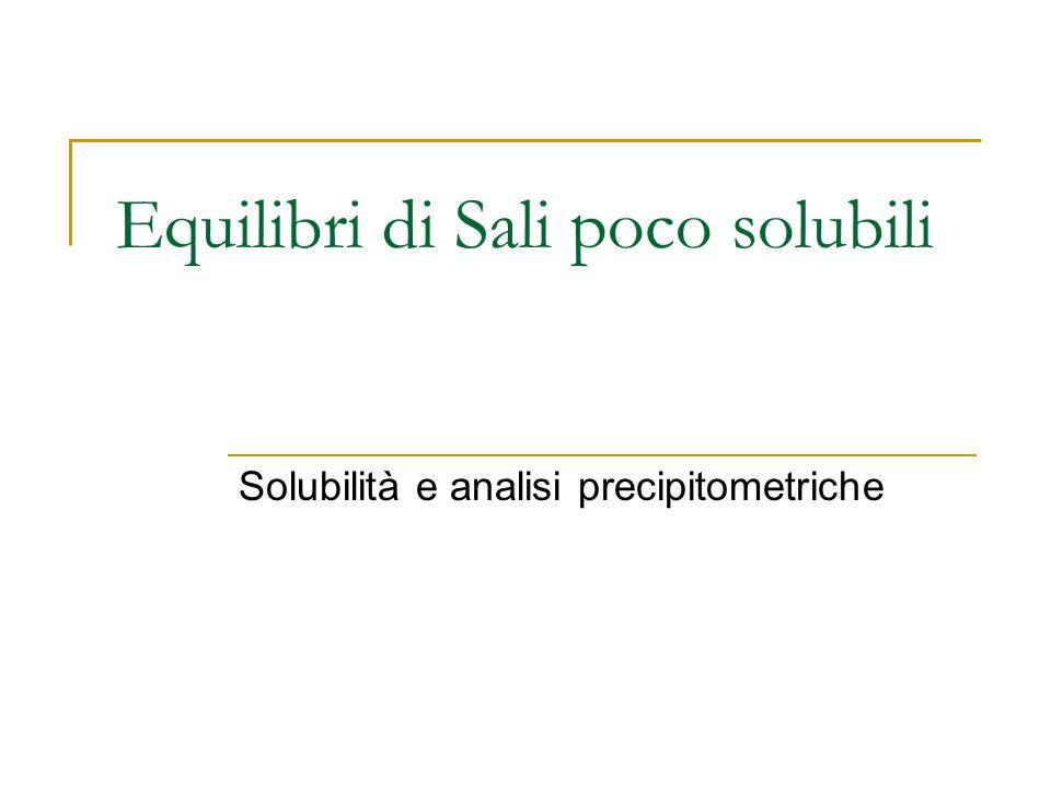 Equilibri di Sali poco solubili Solubilità e analisi precipitometriche