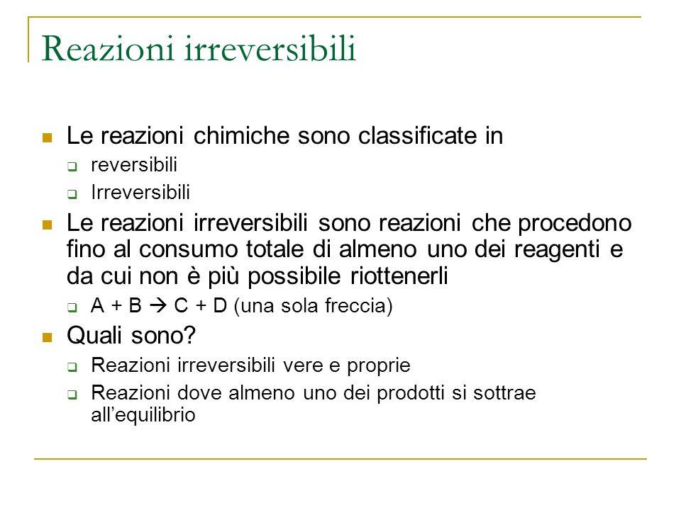 Reazioni irreversibili Le reazioni chimiche sono classificate in reversibili Irreversibili Le reazioni irreversibili sono reazioni che procedono fino