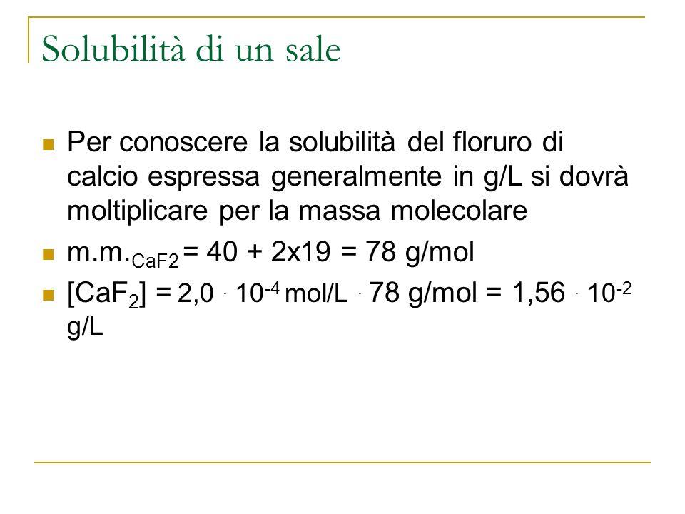 Solubilità di un sale Per conoscere la solubilità del floruro di calcio espressa generalmente in g/L si dovrà moltiplicare per la massa molecolare m.m