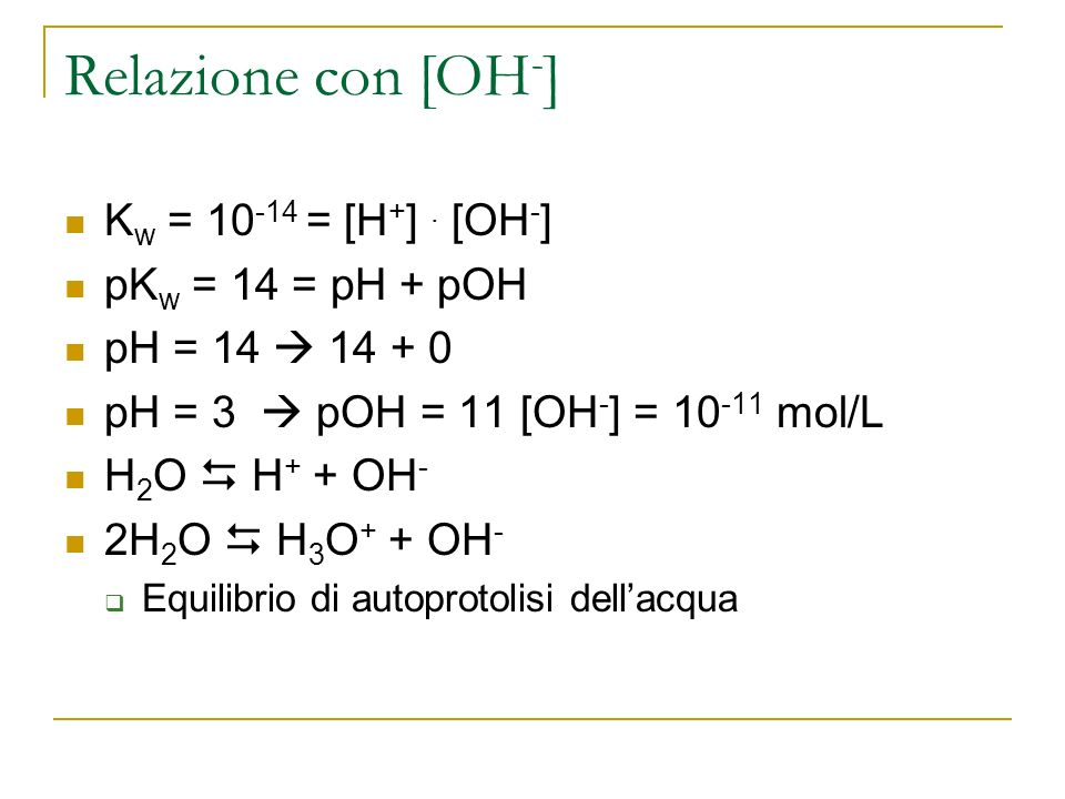 Relazione con [OH - ] K w = 10 -14 = [H + ]. [OH - ] pK w = 14 = pH + pOH pH = 14 14 + 0 pH = 3 pOH = 11 [OH - ] = 10 -11 mol/L H 2 O H + + OH - 2H 2
