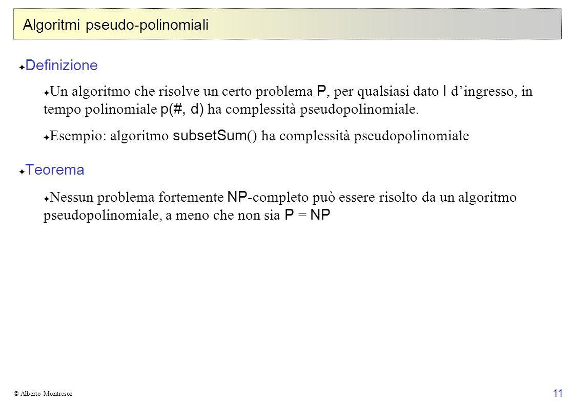 11 © Alberto Montresor Algoritmi pseudo-polinomiali Definizione Un algoritmo che risolve un certo problema P, per qualsiasi dato I dingresso, in tempo polinomiale p(#, d) ha complessità pseudopolinomiale.