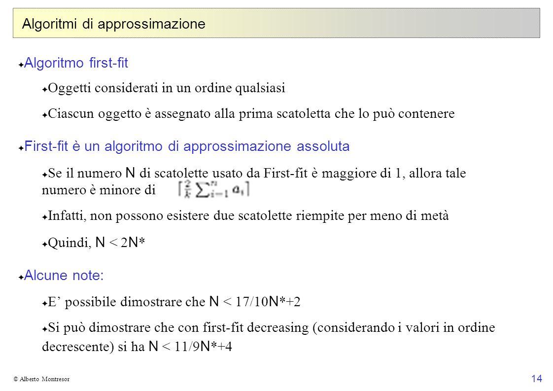 14 © Alberto Montresor Algoritmi di approssimazione Algoritmo first-fit Oggetti considerati in un ordine qualsiasi Ciascun oggetto è assegnato alla prima scatoletta che lo può contenere First-fit è un algoritmo di approssimazione assoluta Se il numero N di scatolette usato da First-fit è maggiore di 1, allora tale numero è minore di Infatti, non possono esistere due scatolette riempite per meno di metà Quindi, N < 2 N * Alcune note: E possibile dimostrare che N < 17/10 N *+2 Si può dimostrare che con first-fit decreasing (considerando i valori in ordine decrescente) si ha N < 11/9 N *+4