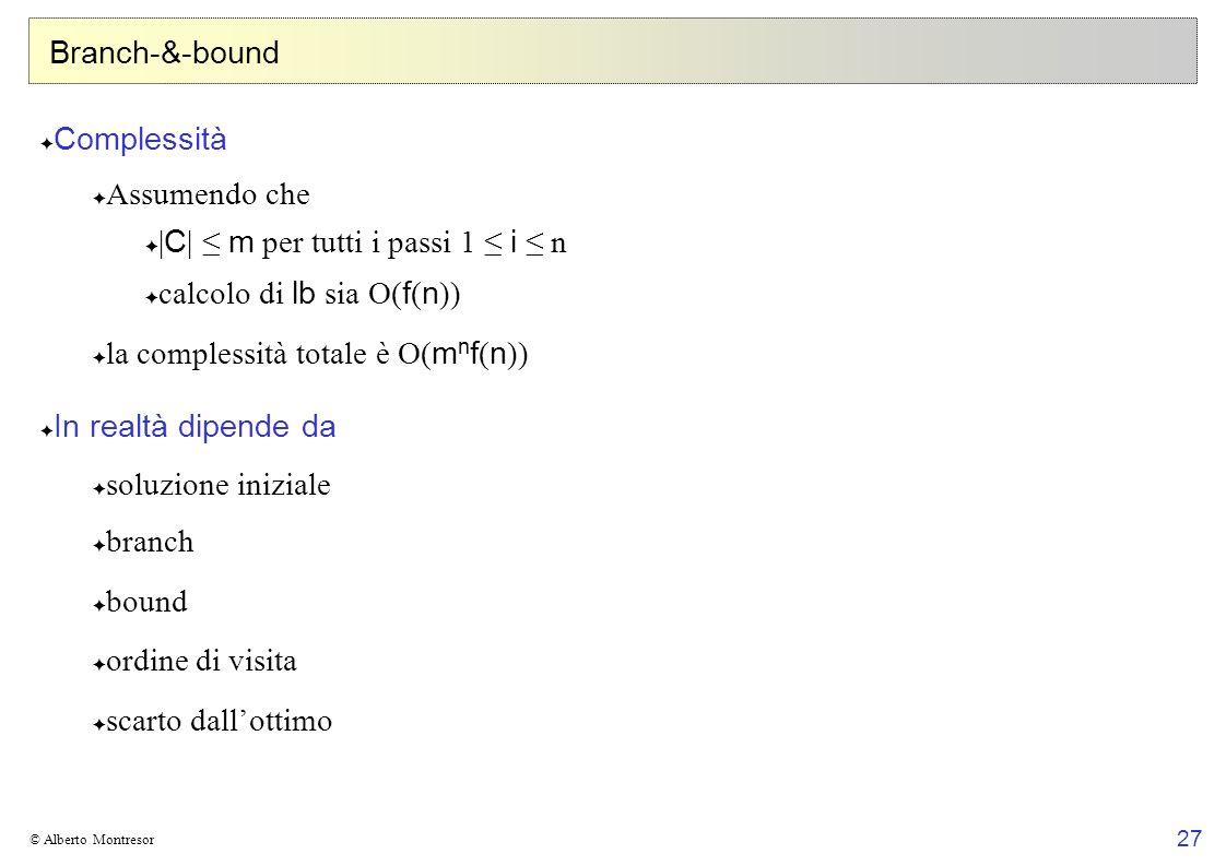 27 © Alberto Montresor Branch-&-bound Complessità Assumendo che | C | m per tutti i passi 1 i n calcolo di lb sia O( f ( n )) la complessità totale è O( m n f ( n )) In realtà dipende da soluzione iniziale branch bound ordine di visita scarto dallottimo