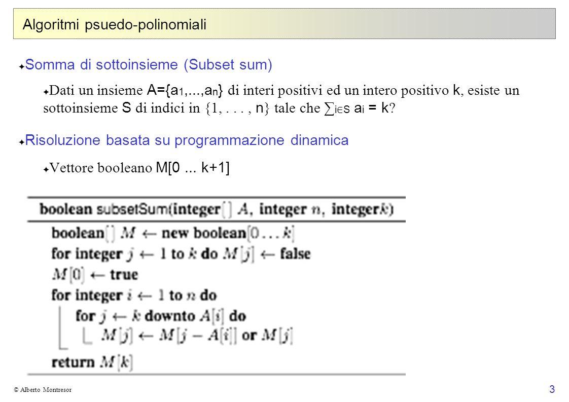 3 © Alberto Montresor Algoritmi psuedo-polinomiali Somma di sottoinsieme (Subset sum) Dati un insieme A={a 1,...,a n } di interi positivi ed un intero positivo k, esiste un sottoinsieme S di indici in {1,..., n } tale che i S a i = k .