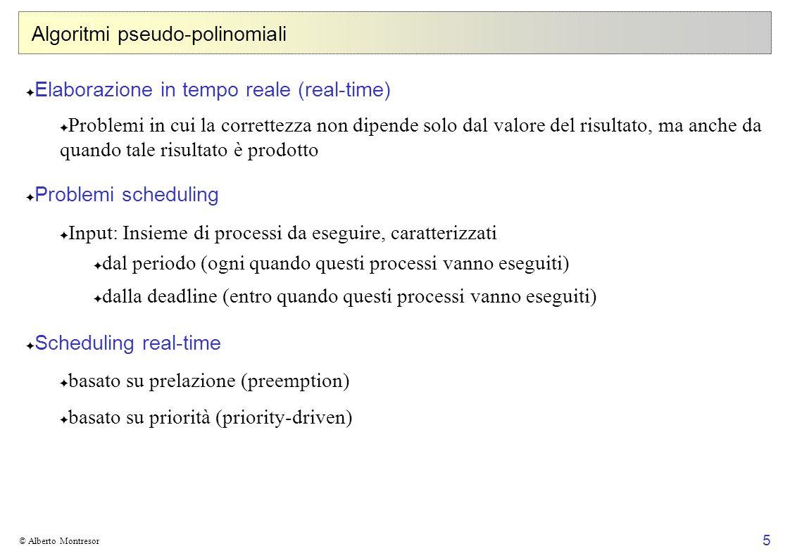 6 © Alberto Montresor Algoritmi pseudo-polinomiali Real-time-scheduling Dato un insieme { p 1,..., p n } di processi periodici, dove ciascun p i ha tempo di computazione C i e periodo T i (interi con 0 < C i T i ), è possibile eseguire tutte le occorrenze periodiche dei processi per mezzo di un algoritmo con prelazione guidato da priorità in modo che ciascuna occorrenza periodica di ogni processo sia completamente eseguita prima della successiva occorrenza dello stesso processo, cioè entro la fine del suo periodo.