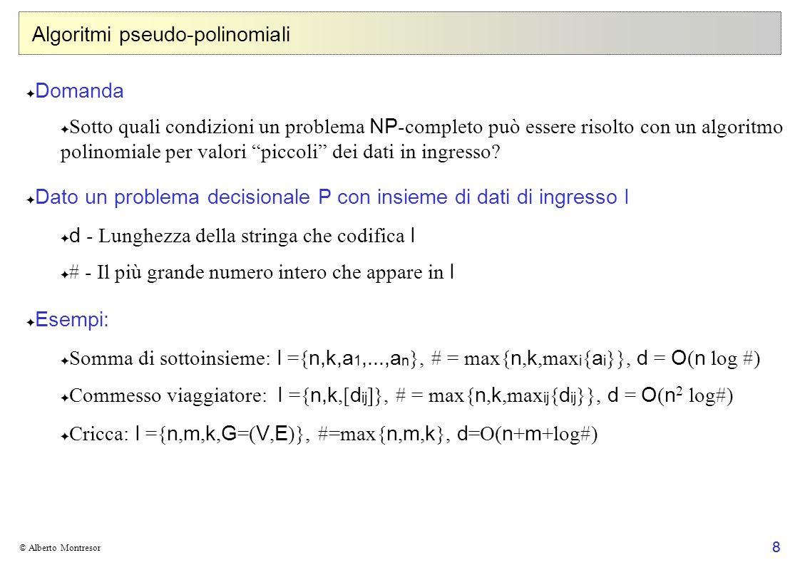 9 © Alberto Montresor Problemi fortemente NP-completi Definizione Sia P p il problema P ristretto ai dingresso per cui # è limitato superioremente dalla funzione polinomiale p(d).