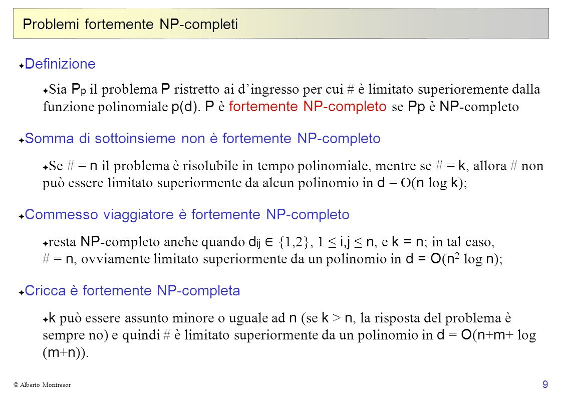 10 © Alberto Montresor Problemi fortemente NP-completi In pratica: sono fortemente NP -completi tutti quei problemi che possono essere dimostrati NP -completi con riduzioni che non usano numeri interi esponenzialmente grandi sono debolmente NP -completi quei problemi la cui dimostrazione di intrattabilità dipende pesantemente da riduzioni che usano numeri interi esponenzialmente grandi Esempio: Problemi fortemente NP -completi: Domino limitato, Cricca, Soddisfattibilità, Programmazione Lineare 0/1, Insieme Indipendente, Commesso Viaggiatore Problemi debolmente NP -completi: Somma di Sottoinsieme, Partizione e Zaino