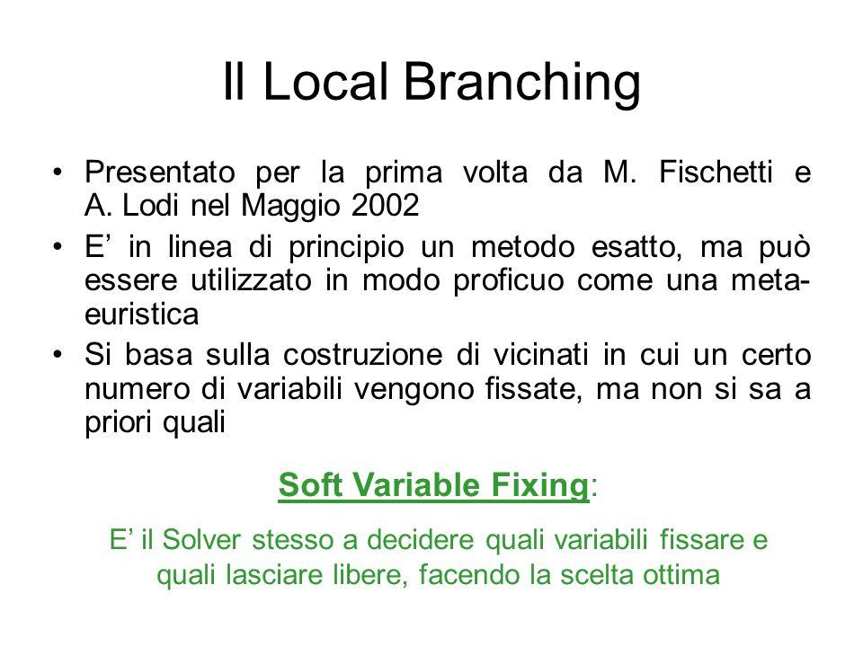Il Local Branching si applica bene a problemi che hanno un elevato numero di variabili binarie (0/1) Necessita di una soluzione iniziale di riferimento A partire da essa, crea un vicinato che contenga le soluzioni in cui cambino valore al massimo k variabili binarie Variabili Binarie