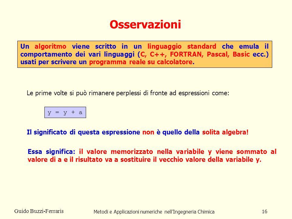 Metodi e Applicazioni numeriche nellIngegneria Chimica 16 Guido Buzzi-Ferraris Osservazioni Un algoritmo viene scritto in un linguaggio standard che e