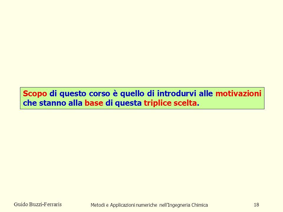 Metodi e Applicazioni numeriche nellIngegneria Chimica 18 Guido Buzzi-Ferraris Scopo di questo corso è quello di introdurvi alle motivazioni che stann