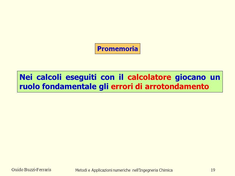 Metodi e Applicazioni numeriche nellIngegneria Chimica 19 Guido Buzzi-Ferraris Promemoria Nei calcoli eseguiti con il calcolatore giocano un ruolo fon