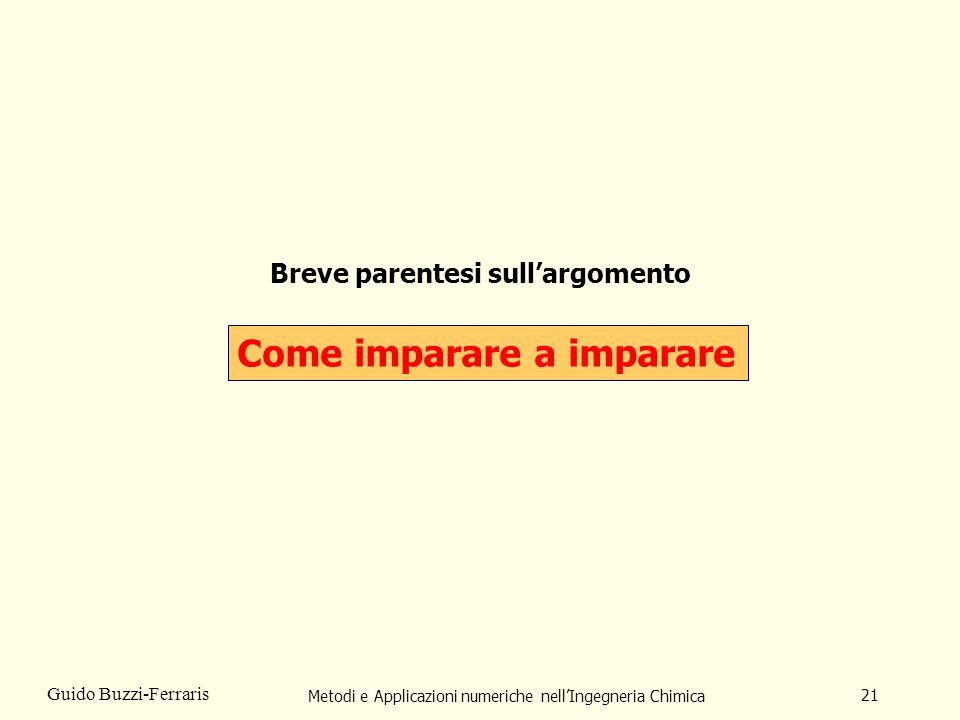 Metodi e Applicazioni numeriche nellIngegneria Chimica 21 Guido Buzzi-Ferraris Breve parentesi sullargomento Come imparare a imparare