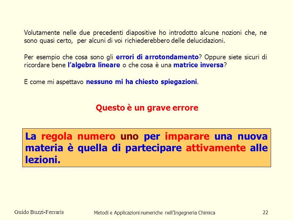 Metodi e Applicazioni numeriche nellIngegneria Chimica 22 Guido Buzzi-Ferraris Volutamente nelle due precedenti diapositive ho introdotto alcune nozio