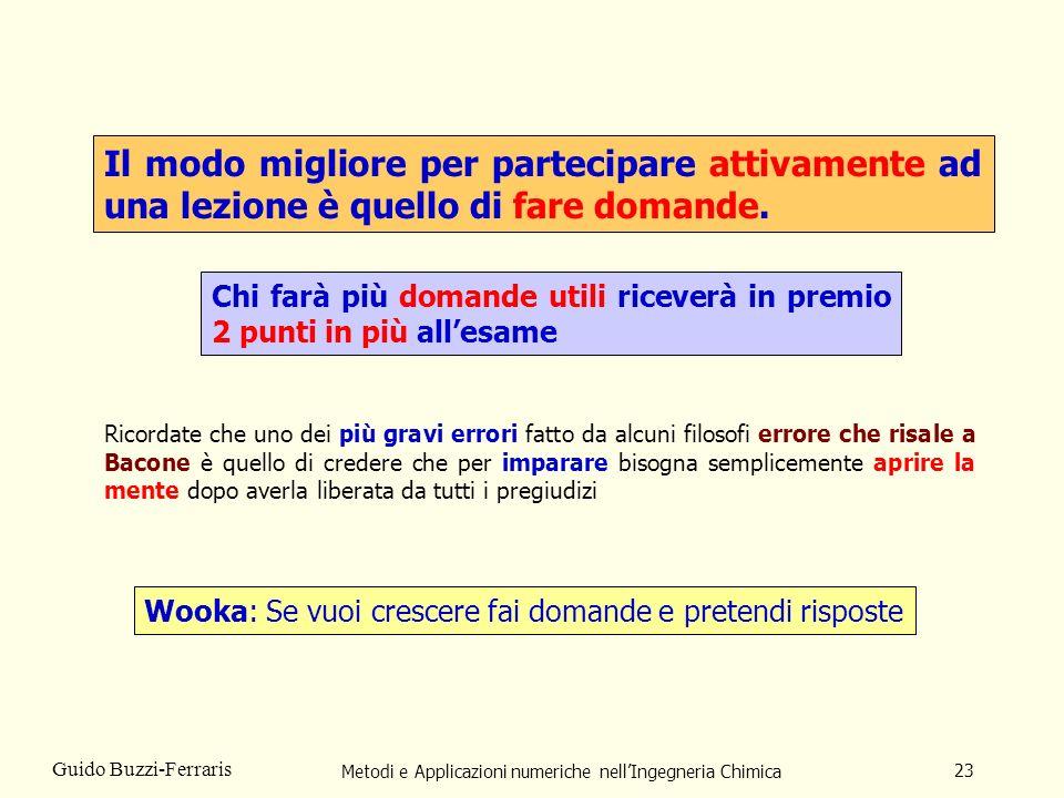 Metodi e Applicazioni numeriche nellIngegneria Chimica 23 Guido Buzzi-Ferraris Il modo migliore per partecipare attivamente ad una lezione è quello di